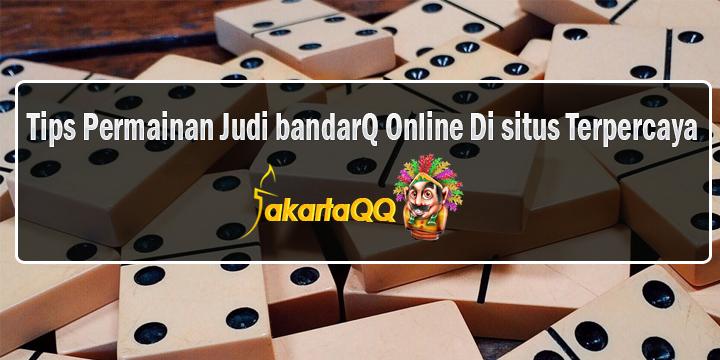 Tips Permainan Judi BandarQ Online Di situs Terpercaya